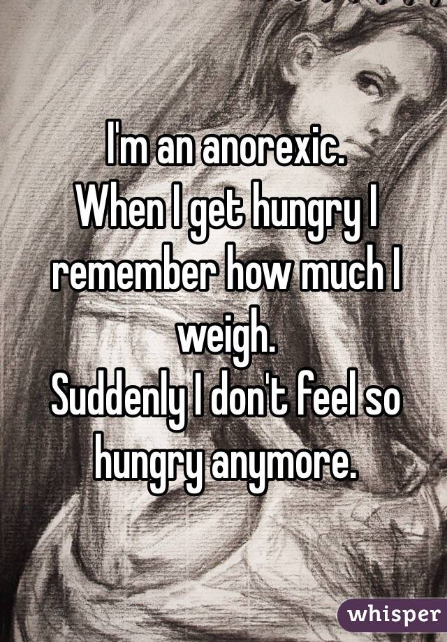 I'm an anorexic.  When I get hungry I remember how much I weigh. Suddenly I don't feel so hungry anymore.