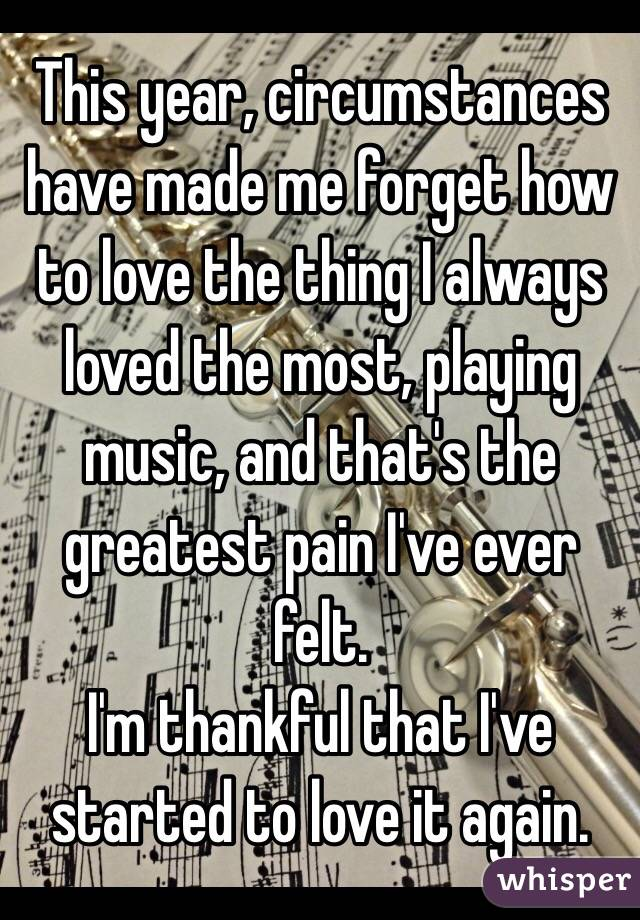This year, circumstances have made me forget how to love the thing I always loved the most, playing music, and that's the greatest pain I've ever felt.  I'm thankful that I've started to love it again.