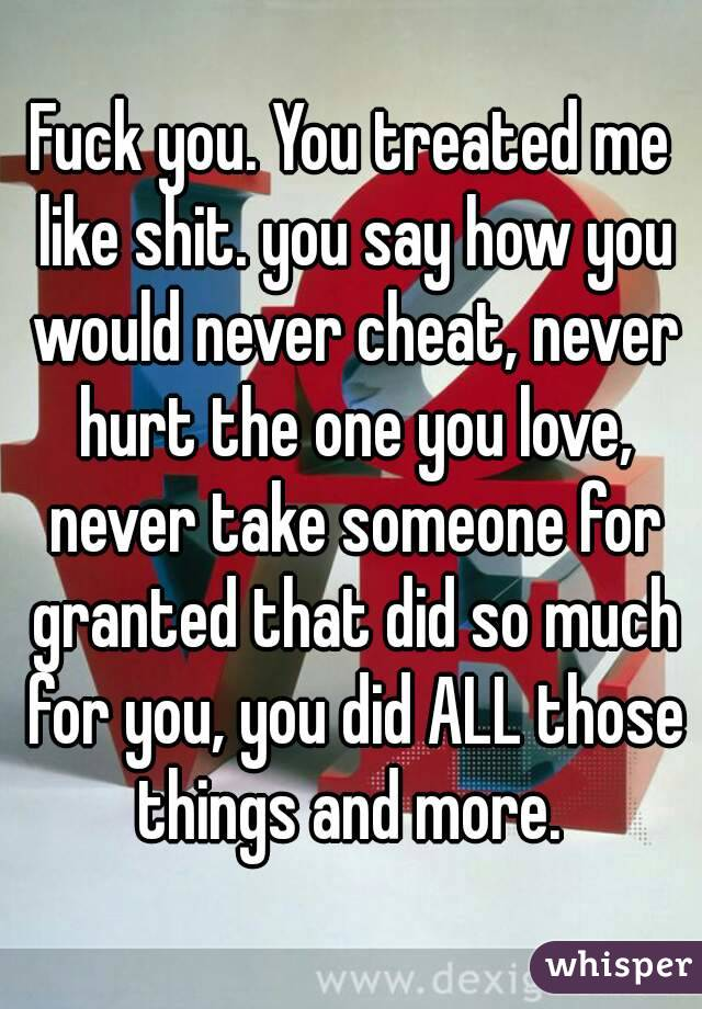 Fuck you. You treated me like shit. you say how you would never cheat, never hurt the one you love, never take someone for granted that did so much for you, you did ALL those things and more.