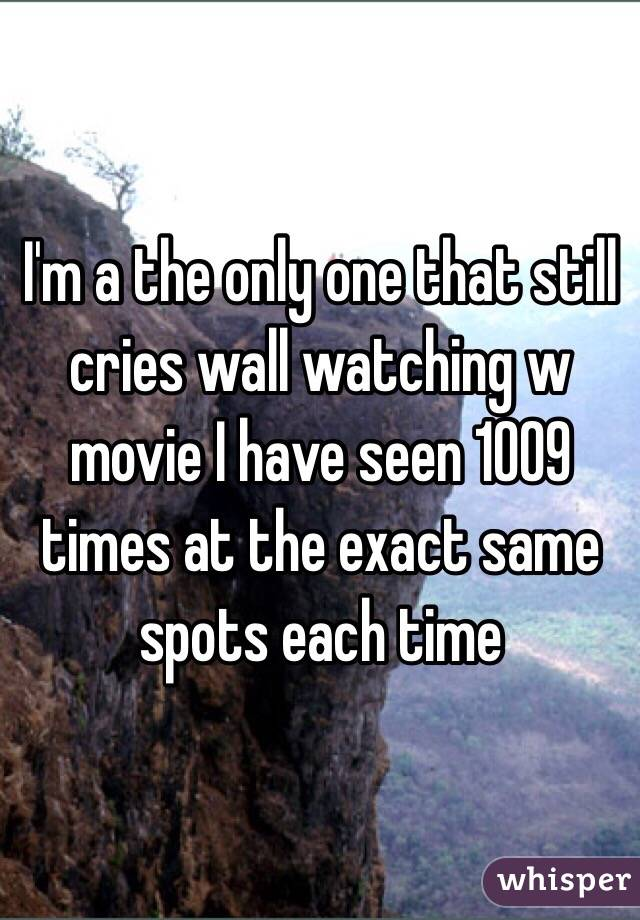 I'm a the only one that still cries wall watching w movie I have seen 1009 times at the exact same spots each time