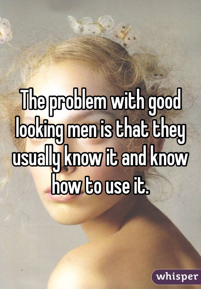 The problem with good looking men is that they usually know it and know how to use it.