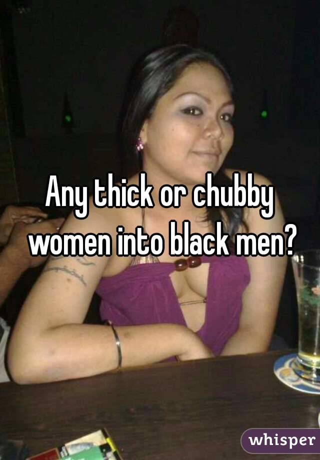 Any thick or chubby women into black men?