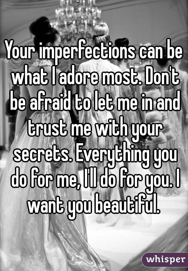 Your imperfections can be what I adore most. Don't be afraid to let me in and trust me with your secrets. Everything you do for me, I'll do for you. I want you beautiful.