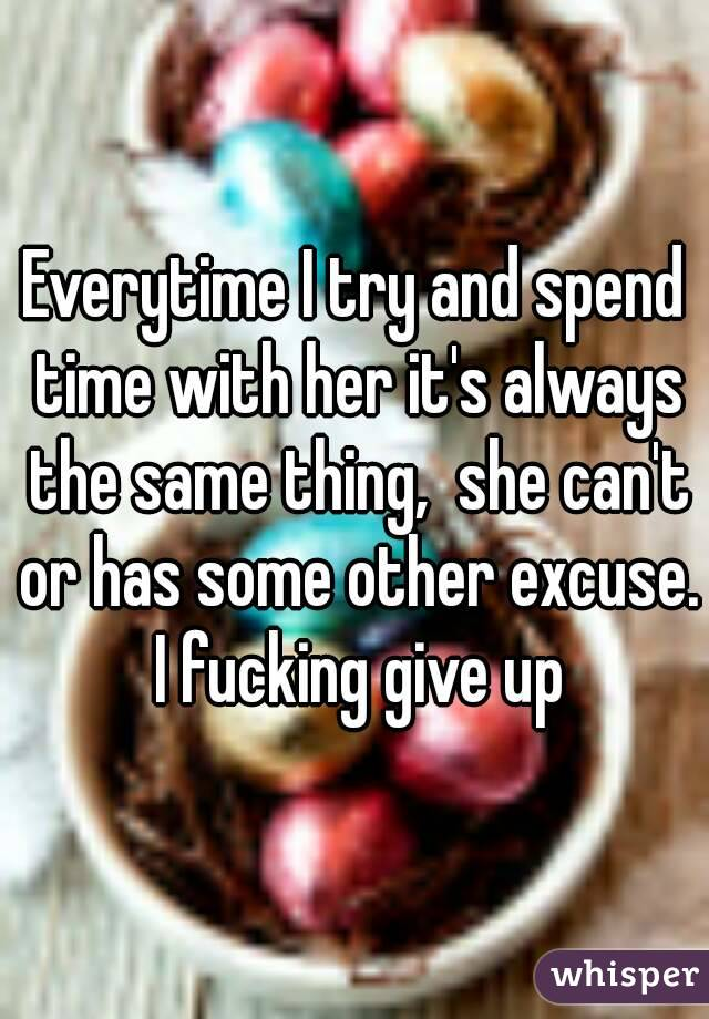 Everytime I try and spend time with her it's always the same thing,  she can't or has some other excuse.  I fucking give up
