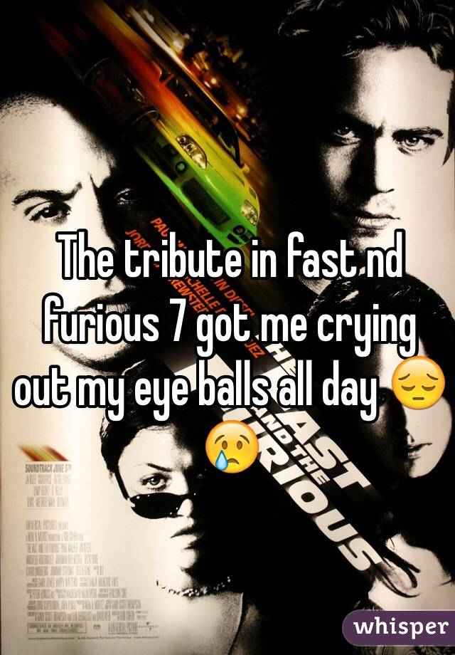 The tribute in fast nd furious 7 got me crying out my eye balls all day 😔😢