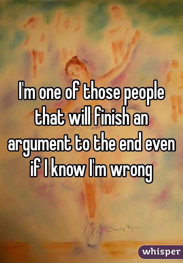 I'm one of those people that will finish an argument to the end even if I know I'm wrong