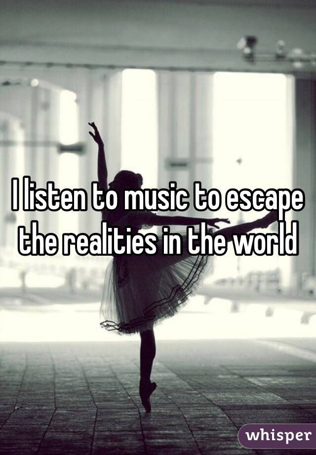 I listen to music to escape the realities in the world