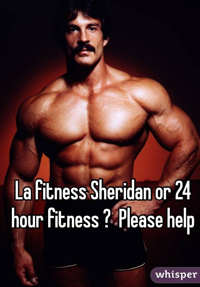 La fitness Sheridan or 24 hour fitness ?  Please help