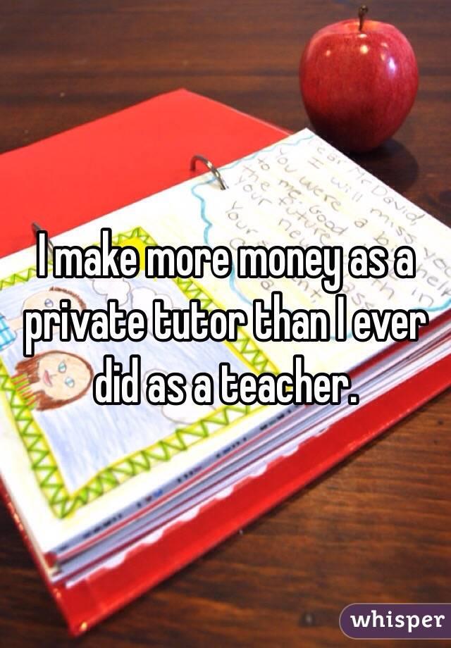 I make more money as a private tutor than I ever did as a teacher.