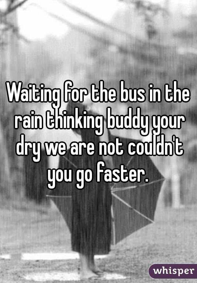 Waiting for the bus in the rain thinking buddy your dry we are not couldn't you go faster.