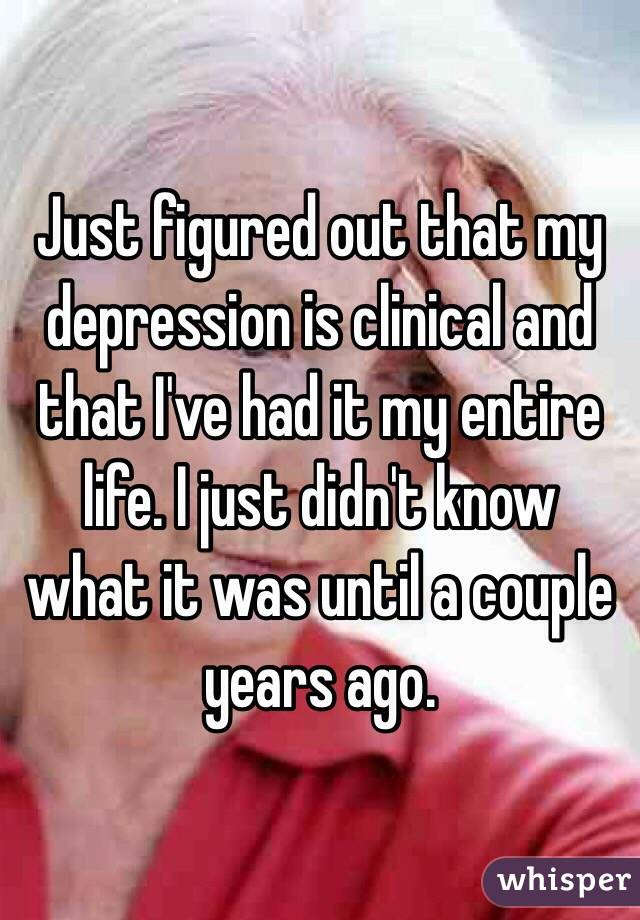 Just figured out that my depression is clinical and that I've had it my entire life. I just didn't know what it was until a couple years ago.