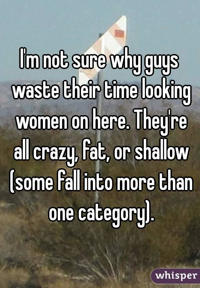 I'm not sure why guys waste their time looking women on here. They're all crazy, fat, or shallow (some fall into more than one category).