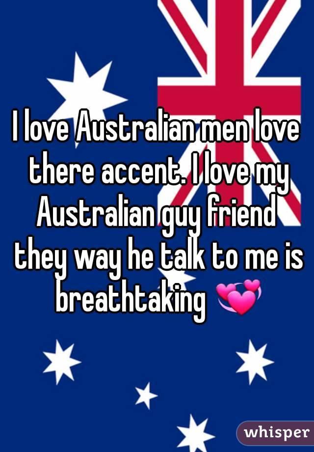 I love Australian men love there accent. I love my Australian guy friend  they way he talk to me is breathtaking 💞