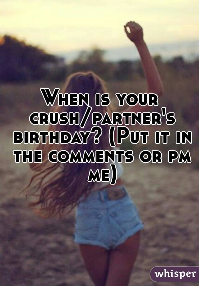 When is your crush/partner's birthday? (Put it in the comments or pm me)