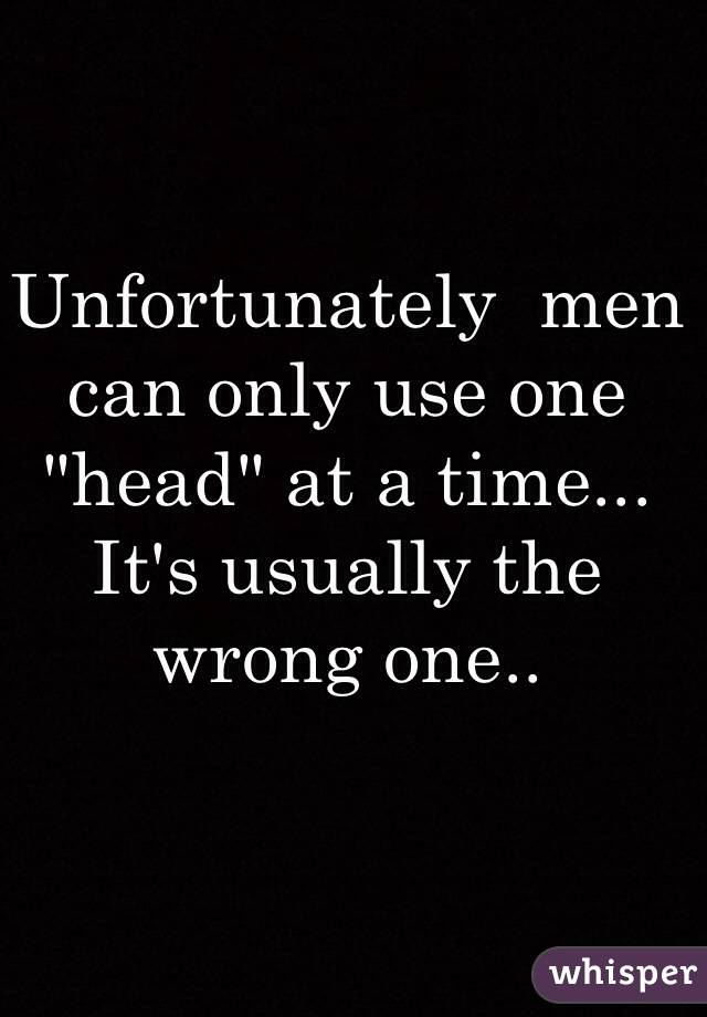 "Unfortunately  men can only use one ""head"" at a time... It's usually the wrong one.."