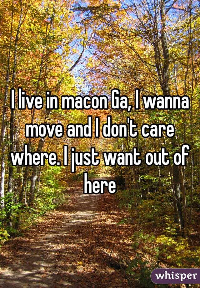 I live in macon Ga, I wanna move and I don't care where. I just want out of here