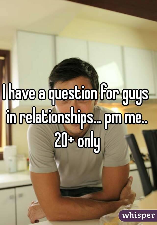 I have a question for guys in relationships... pm me.. 20+ only