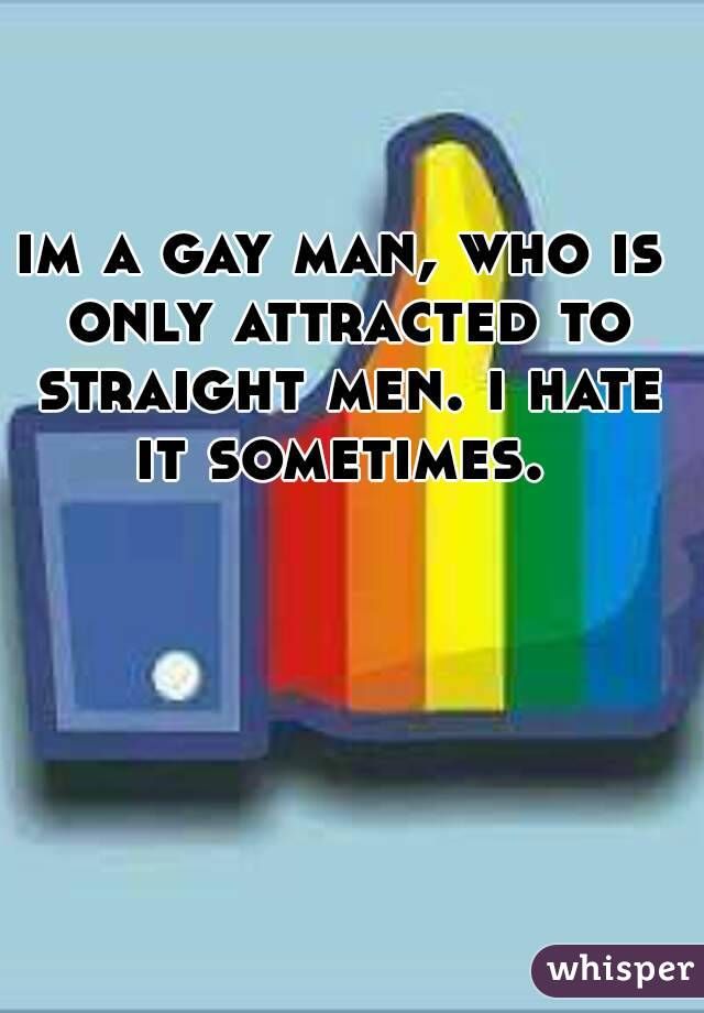 im a gay man, who is only attracted to straight men. i hate it sometimes.