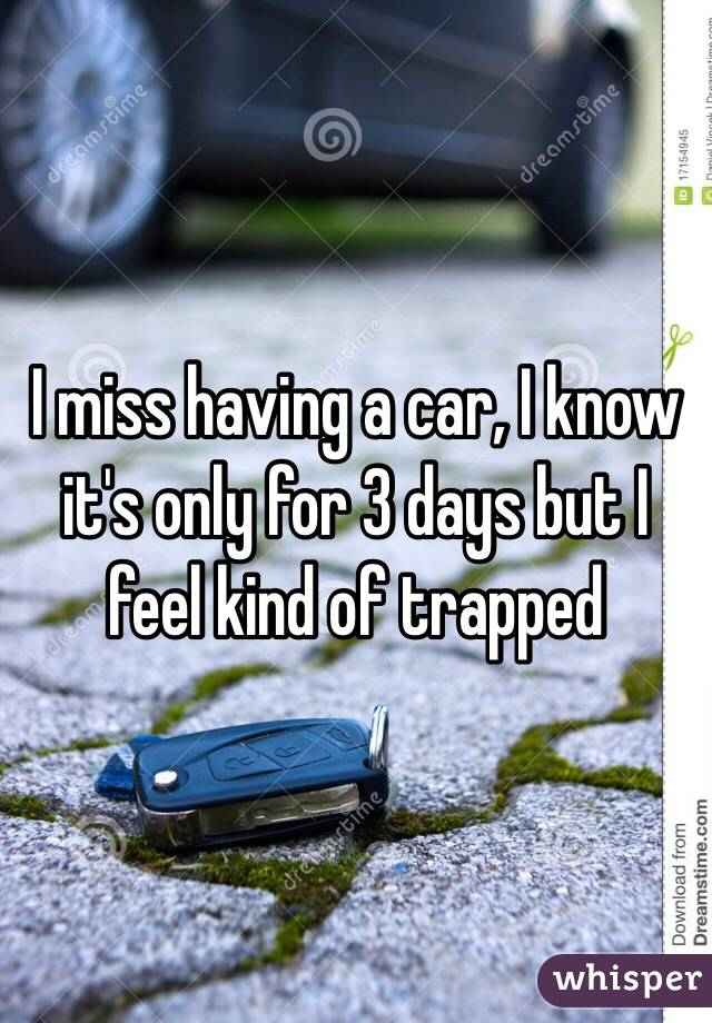 I miss having a car, I know it's only for 3 days but I feel kind of trapped