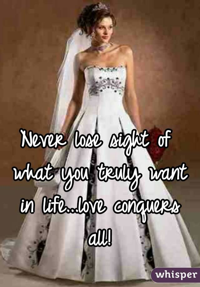 Never lose sight of what you truly want in life...love conquers all!