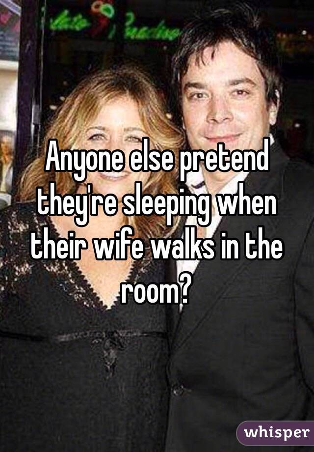 Anyone else pretend they're sleeping when their wife walks in the room?