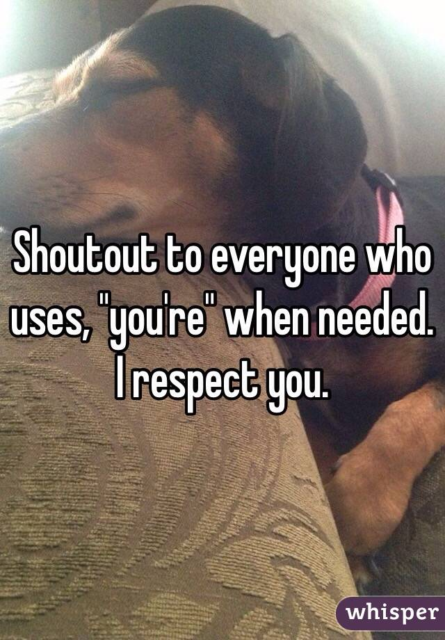 "Shoutout to everyone who uses, ""you're"" when needed. I respect you."