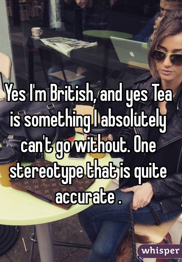 Yes I'm British, and yes Tea is something I absolutely can't go without. One stereotype that is quite accurate .