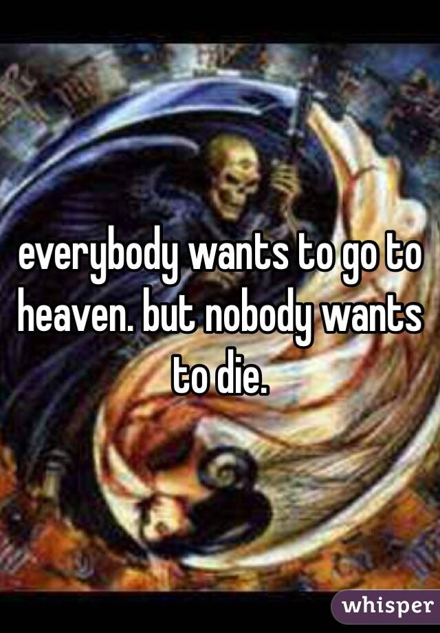 everybody wants to go to heaven. but nobody wants to die.