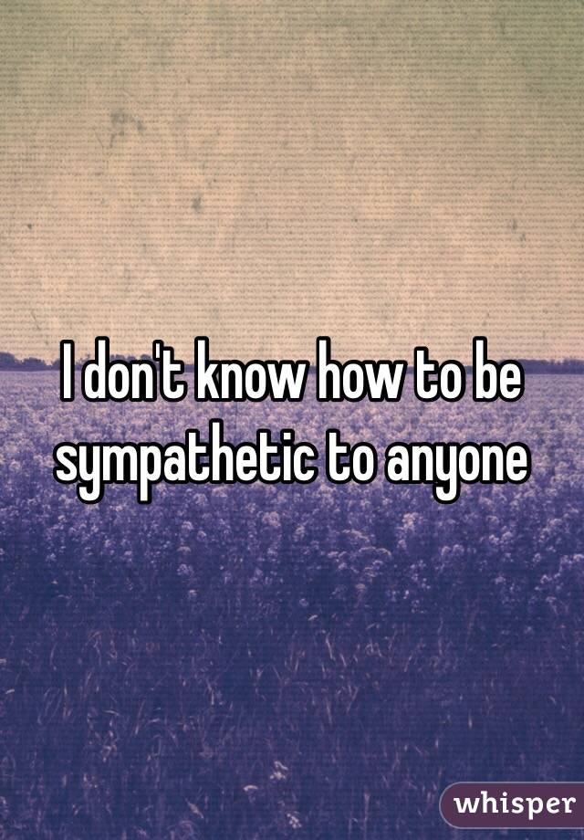 I don't know how to be sympathetic to anyone