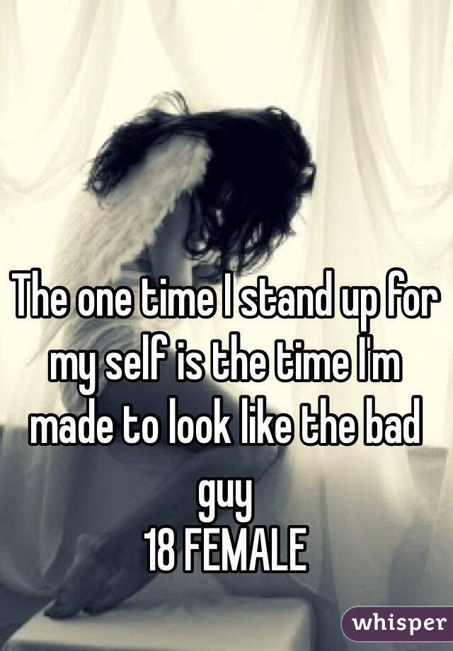 The one time I stand up for my self is the time I'm made to look like the bad guy  18 FEMALE