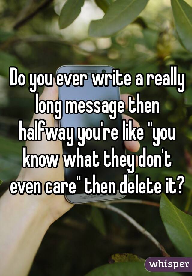 """Do you ever write a really long message then halfway you're like """"you know what they don't even care"""" then delete it?"""