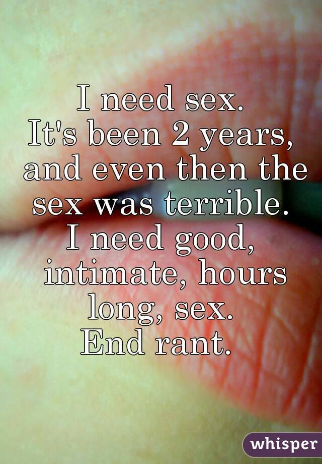 I need sex. It's been 2 years, and even then the sex was terrible.  I need good, intimate, hours long, sex.  End rant.
