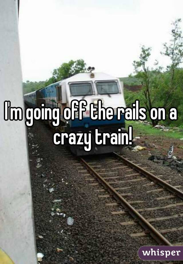 I'm going off the rails on a crazy train!