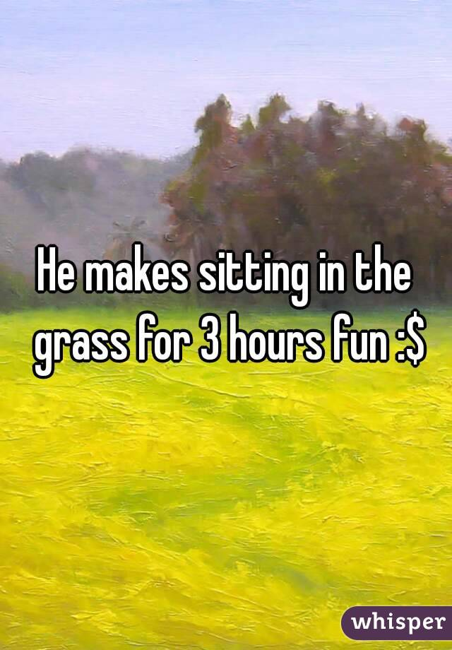 He makes sitting in the grass for 3 hours fun :$