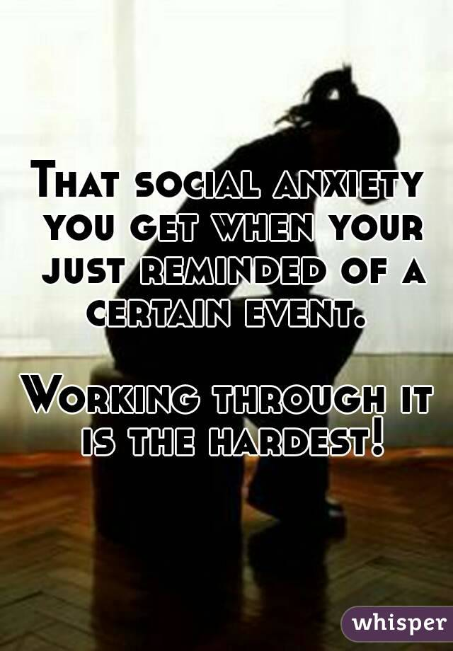 That social anxiety you get when your just reminded of a certain event.   Working through it is the hardest!