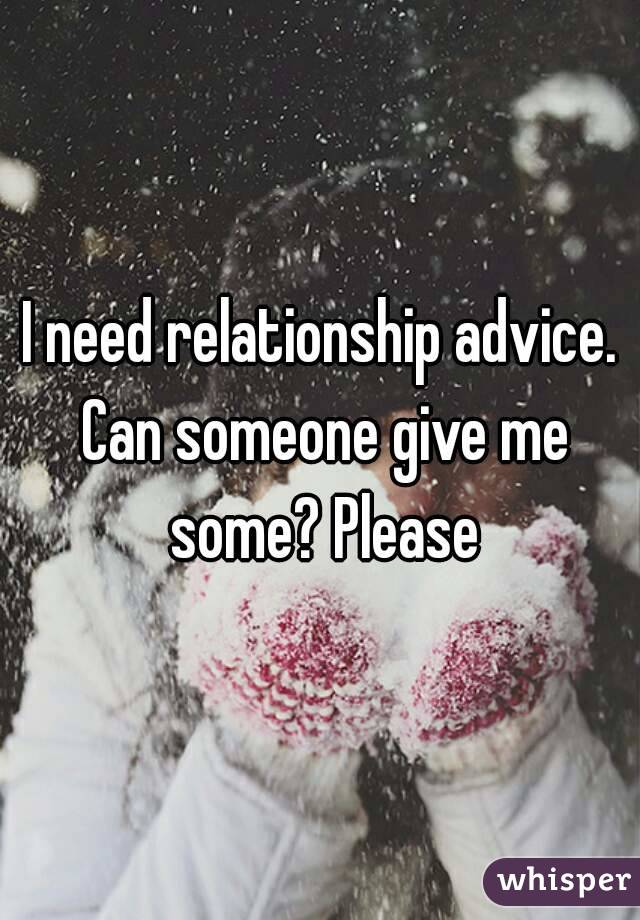 I need relationship advice. Can someone give me some? Please