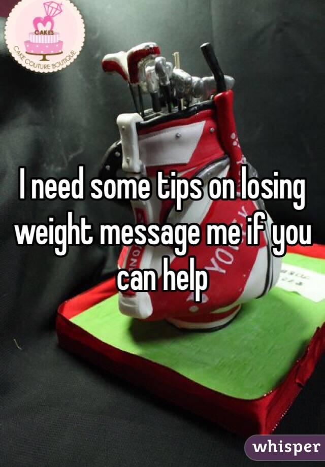 I need some tips on losing weight message me if you can help