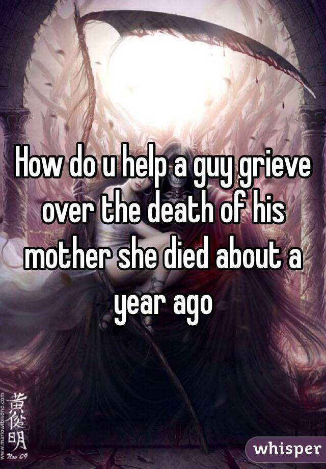 How do u help a guy grieve over the death of his mother she died about a year ago
