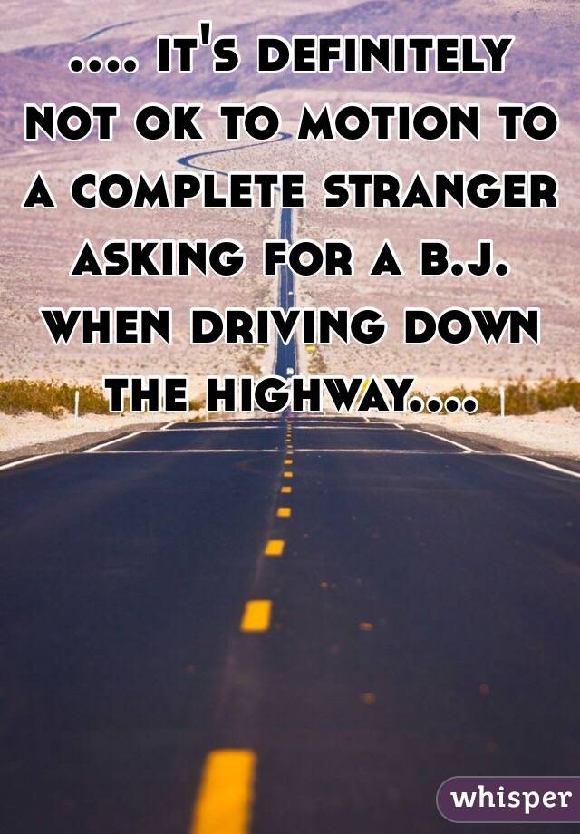 .... it's definitely not ok to motion to a complete stranger asking for a b.j. when driving down the highway....