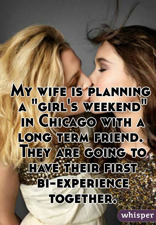 "My wife is planning a ""girl's weekend"" in Chicago with a long term friend.  They are going to have their first bi-experience together."