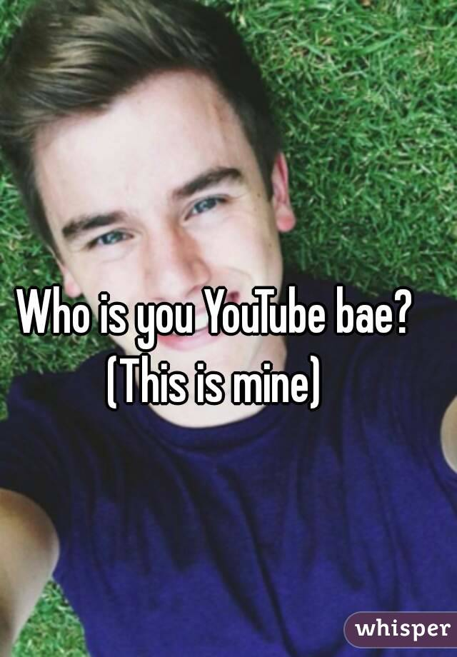 Who is you YouTube bae? (This is mine)