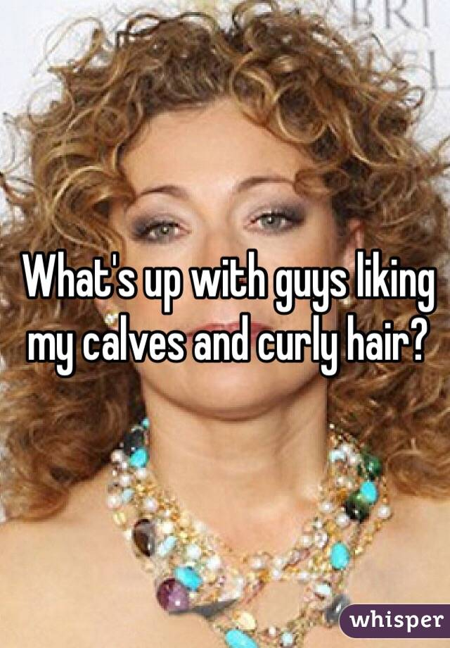What's up with guys liking my calves and curly hair?