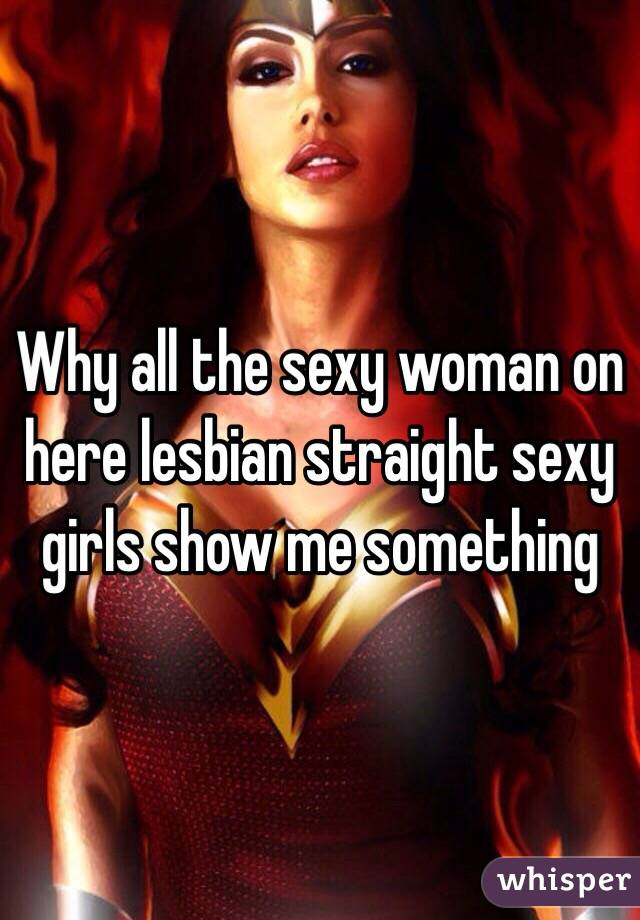 Why all the sexy woman on here lesbian straight sexy girls show me something