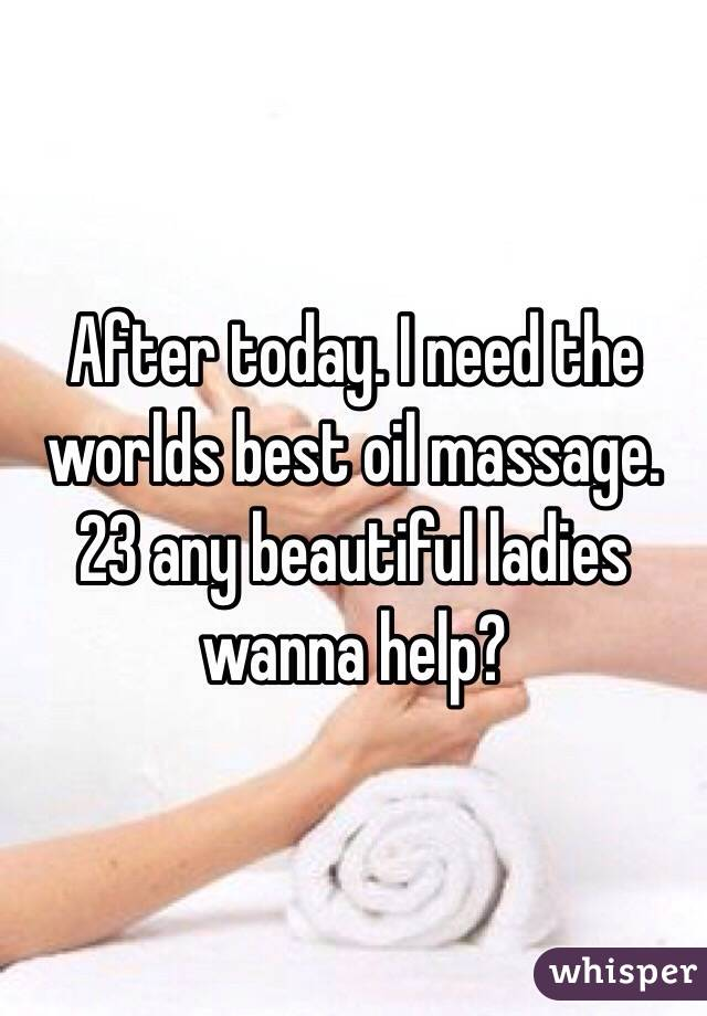 After today. I need the worlds best oil massage. 23 any beautiful ladies wanna help?
