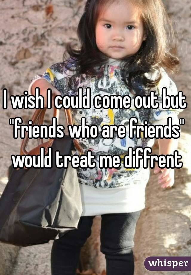 """I wish I could come out but """"friends who are friends"""" would treat me diffrent"""