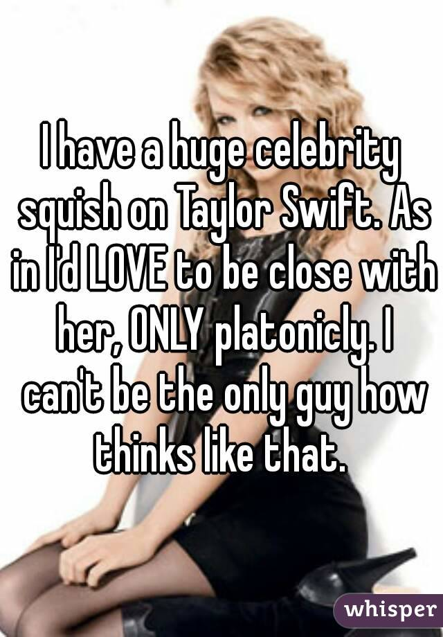 I have a huge celebrity squish on Taylor Swift. As in I'd LOVE to be close with her, ONLY platonicly. I can't be the only guy how thinks like that.