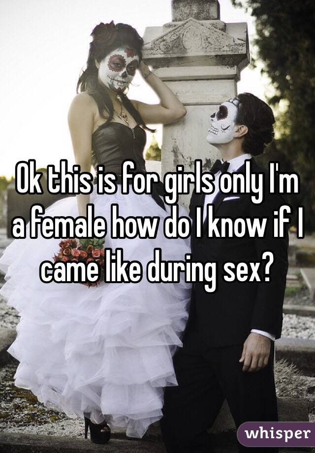 Ok this is for girls only I'm a female how do I know if I came like during sex?