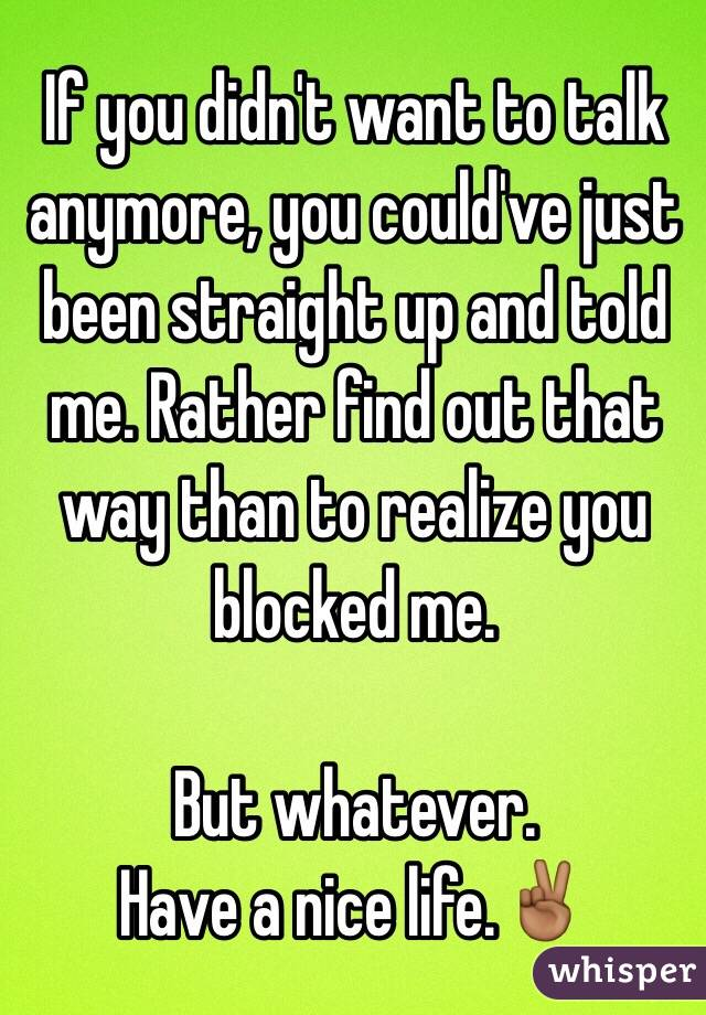 If you didn't want to talk anymore, you could've just been straight up and told me. Rather find out that way than to realize you blocked me.   But whatever.  Have a nice life.✌🏾️
