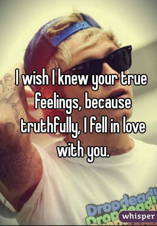 I wish I knew your true feelings, because truthfully, I fell in love with you.