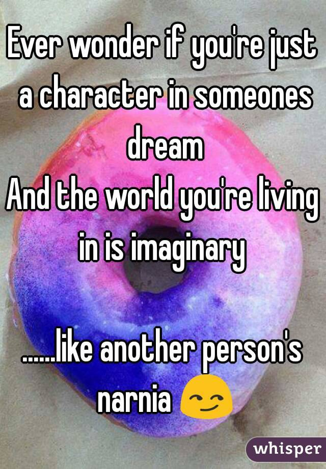 Ever wonder if you're just a character in someones dream And the world you're living in is imaginary   ......like another person's narnia 😏